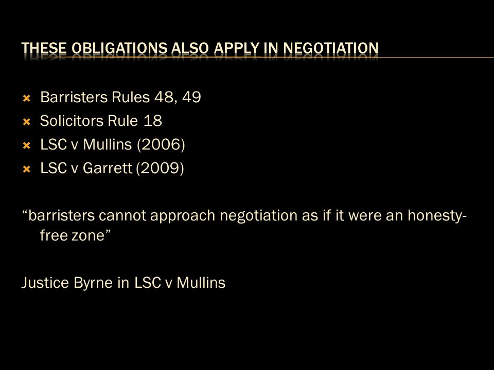 """ Barristers Rules 48, 49  Solicitors Rule 18  LSC v Mullins (2006)  LSC v Garrett (2009) """"barristers cannot approach negotiation as if it were an"""