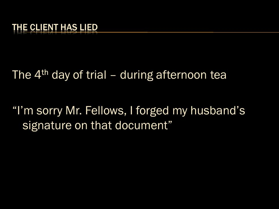 """The 4 th day of trial – during afternoon tea """"I'm sorry Mr. Fellows, I forged my husband's signature on that document"""""""