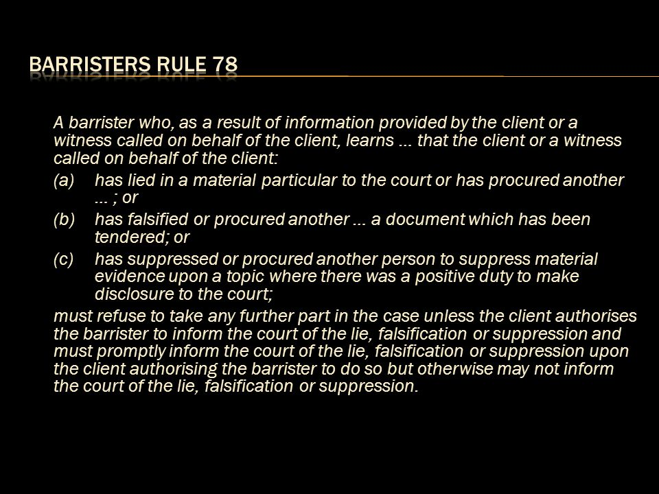 A barrister who, as a result of information provided by the client or a witness called on behalf of the client, learns … that the client or a witness