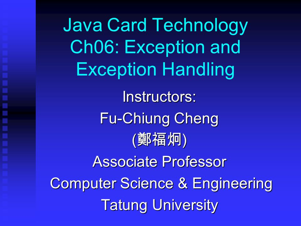 Java Card Technology Ch06: Exception and Exception Handling Instructors: Fu-Chiung Cheng ( 鄭福炯 ) Associate Professor Computer Science & Engineering Computer Science & Engineering Tatung University
