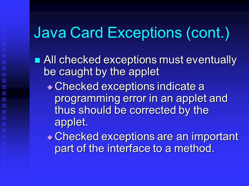 Java Card Exceptions (cont.) All checked exceptions must eventually be caught by the applet All checked exceptions must eventually be caught by the applet  Checked exceptions indicate a programming error in an applet and thus should be corrected by the applet.