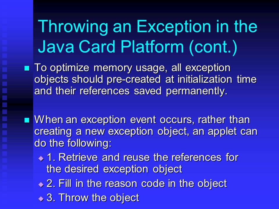 Throwing an Exception in the Java Card Platform (cont.) To optimize memory usage, all exception objects should pre-created at initialization time and their references saved permanently.