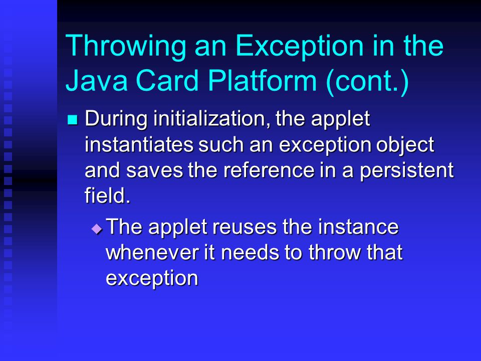 Throwing an Exception in the Java Card Platform (cont.) During initialization, the applet instantiates such an exception object and saves the reference in a persistent field.