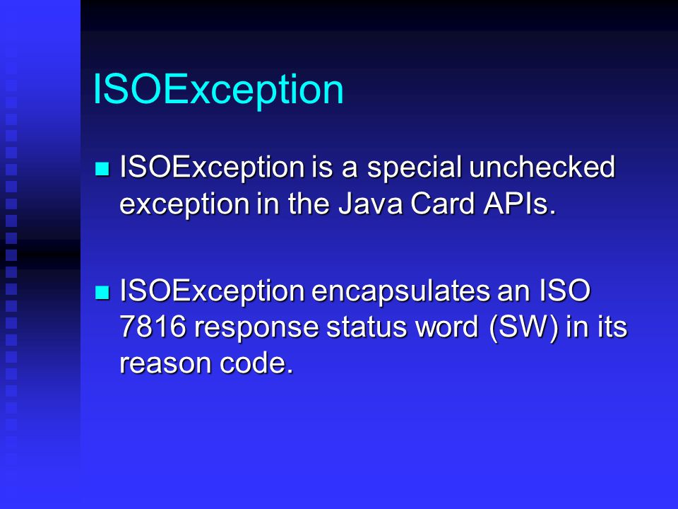 ISOException ISOException is a special unchecked exception in the Java Card APIs.