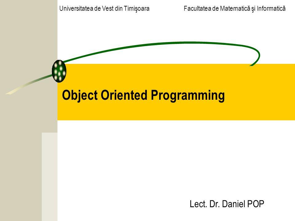 Object Oriented Programming Lect. Dr. Daniel POP Universitatea de Vest din Timişoara Facultatea de Matematică şi Informatică