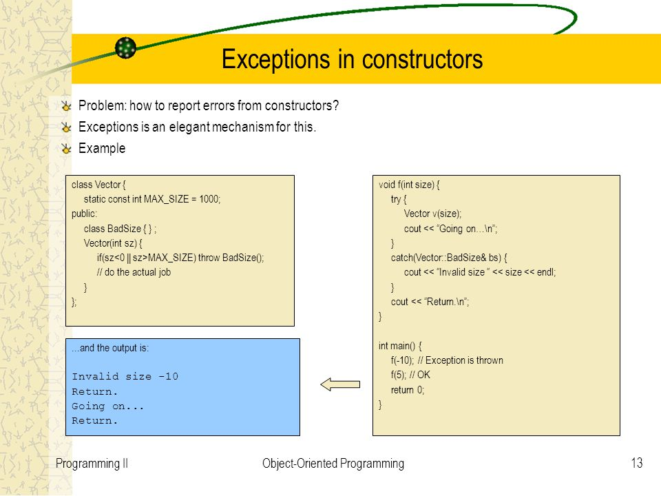 13Programming IIObject-Oriented Programming Exceptions in constructors Problem: how to report errors from constructors? Exceptions is an elegant mecha