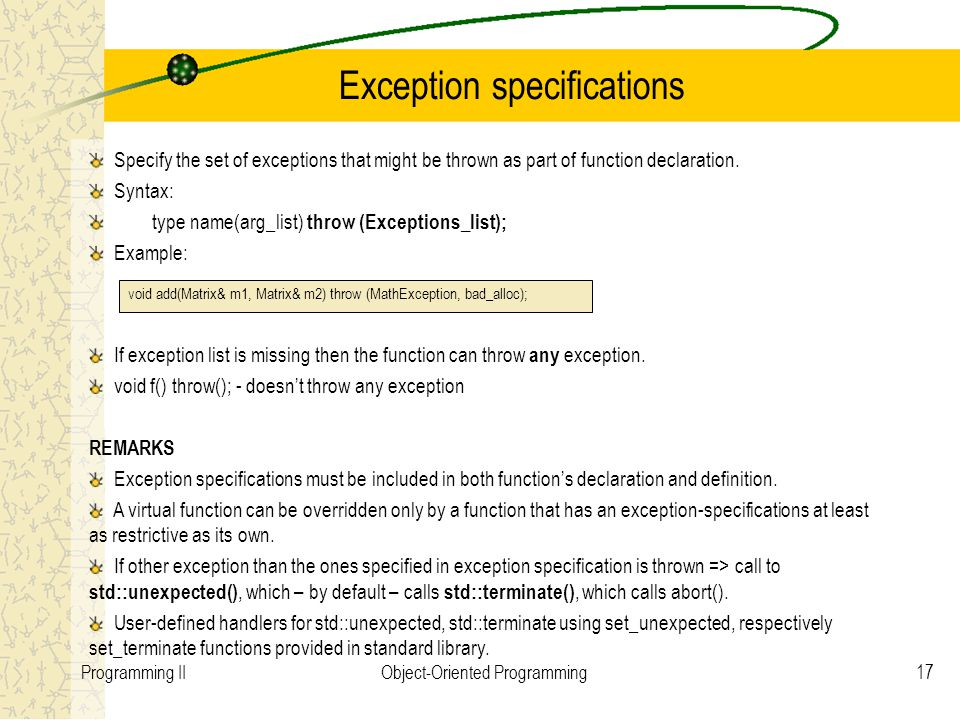 17Programming IIObject-Oriented Programming Exception specifications Specify the set of exceptions that might be thrown as part of function declaratio
