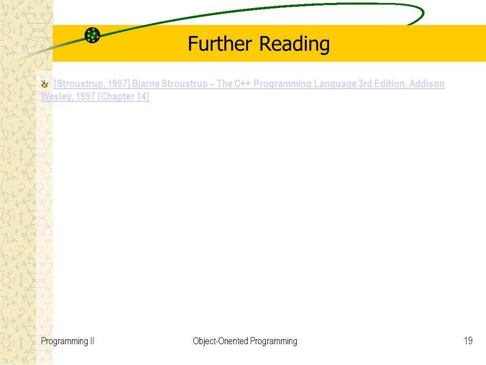 19Programming IIObject-Oriented Programming Further Reading [Stroustrup, 1997] Bjarne Stroustrup – The C++ Programming Language 3rd Edition, Addison W