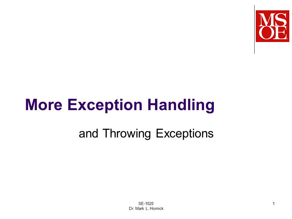 SE-1020 Dr. Mark L. Hornick 1 More Exception Handling and Throwing Exceptions