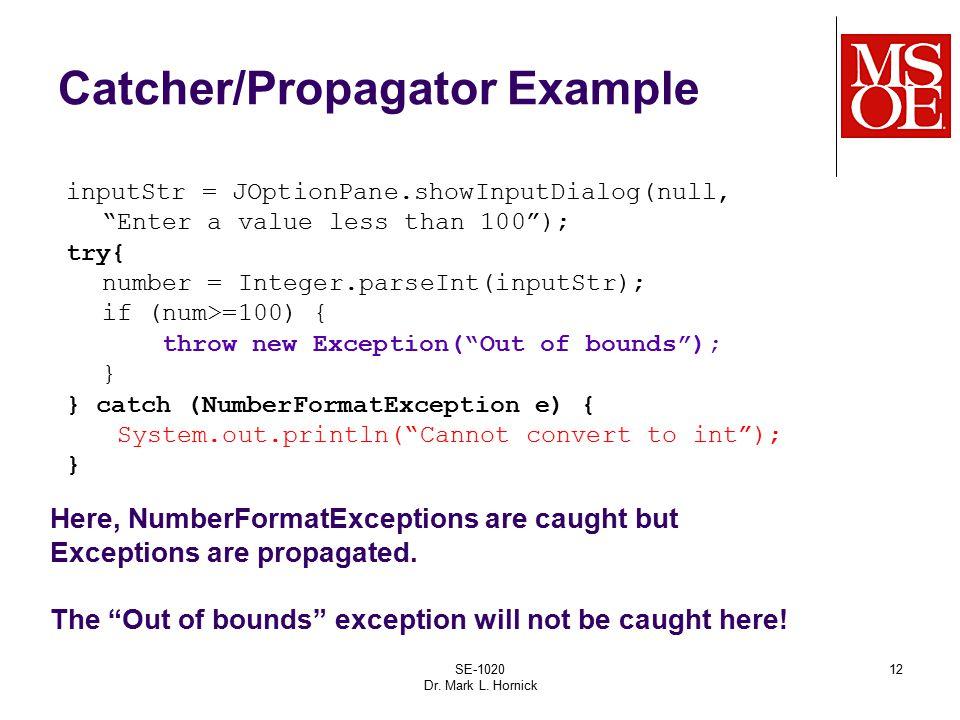"SE-1020 Dr. Mark L. Hornick 12 Catcher/Propagator Example inputStr = JOptionPane.showInputDialog(null, ""Enter a value less than 100""); try{ number = I"