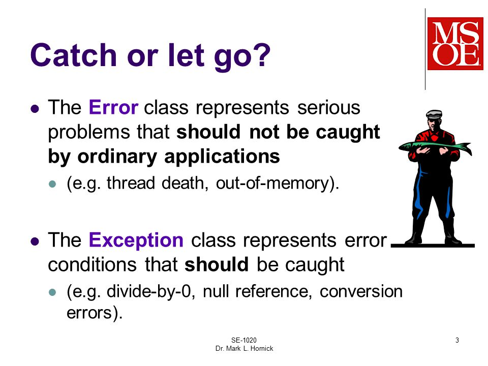 SE-1020 Dr. Mark L. Hornick 3 Catch or let go? The Error class represents serious problems that should not be caught by ordinary applications (e.g. th