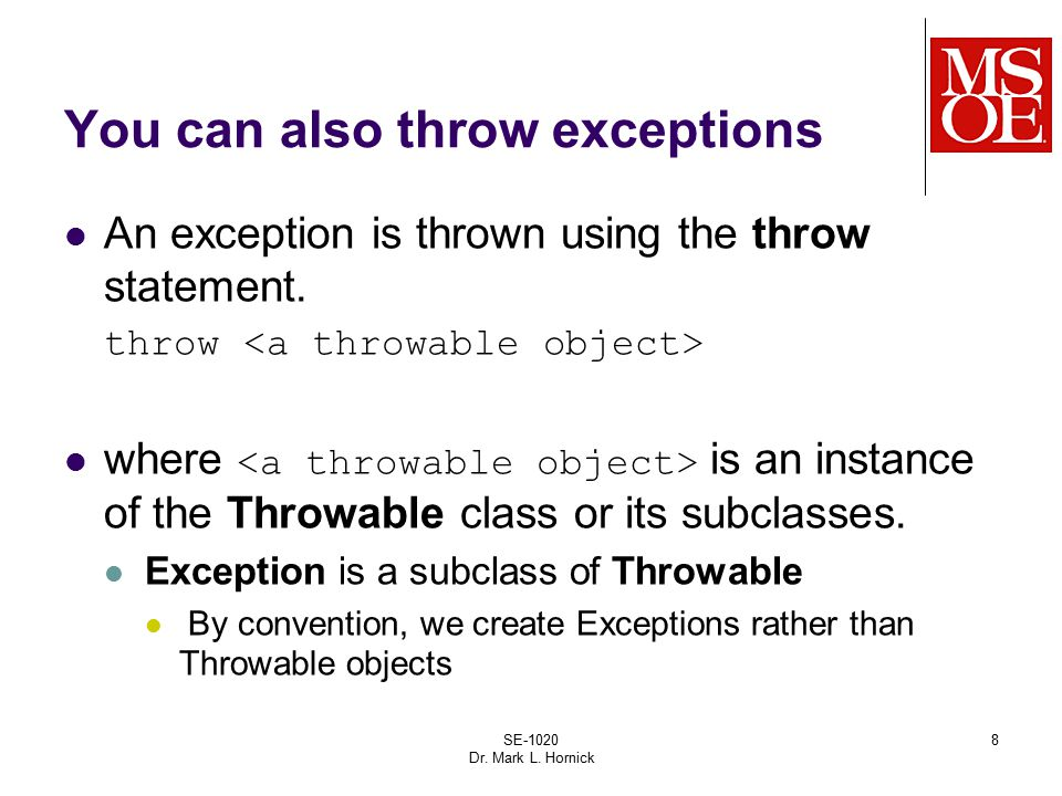 SE-1020 Dr. Mark L. Hornick 8 You can also throw exceptions An exception is thrown using the throw statement. throw where is an instance of the Throwa