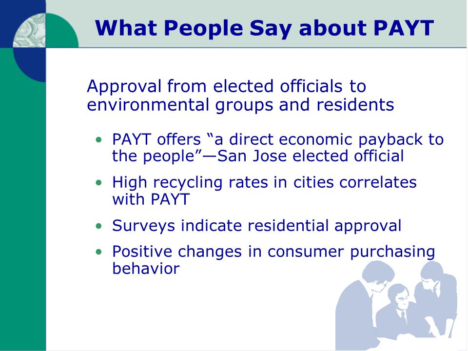 What People Say about PAYT PAYT offers a direct economic payback to the people —San Jose elected official High recycling rates in cities correlates with PAYT Surveys indicate residential approval Positive changes in consumer purchasing behavior Approval from elected officials to environmental groups and residents