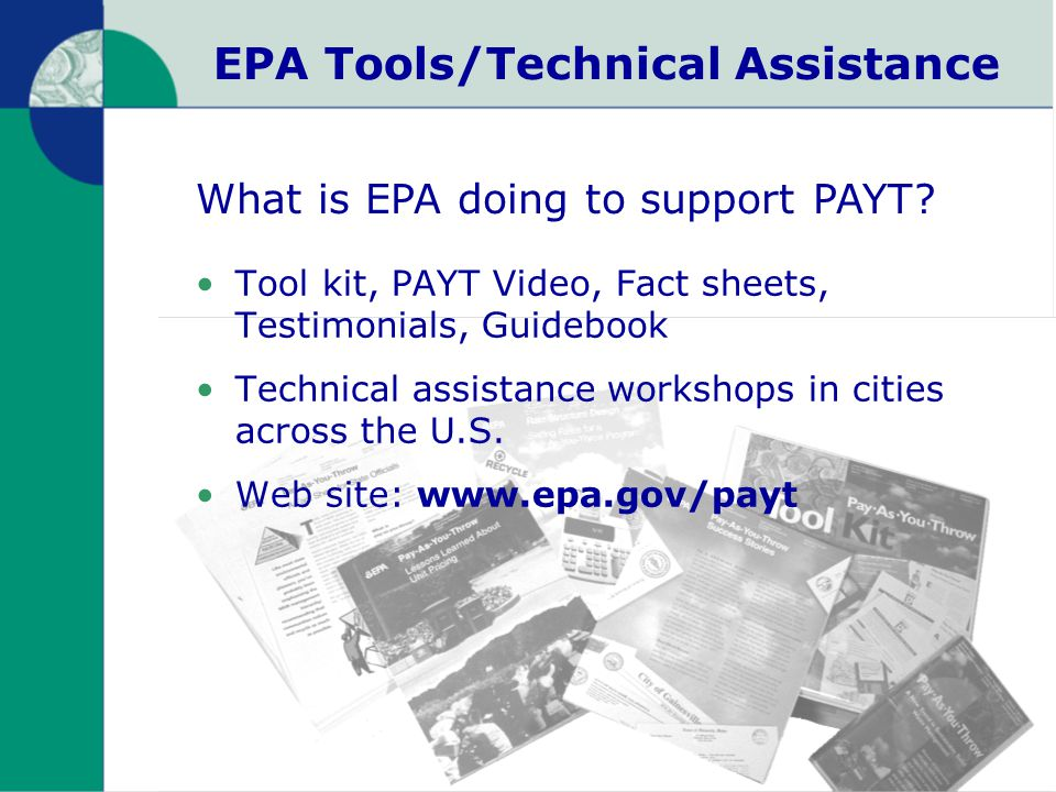 EPA Tools/Technical Assistance Tool kit, PAYT Video, Fact sheets, Testimonials, Guidebook Technical assistance workshops in cities across the U.S.