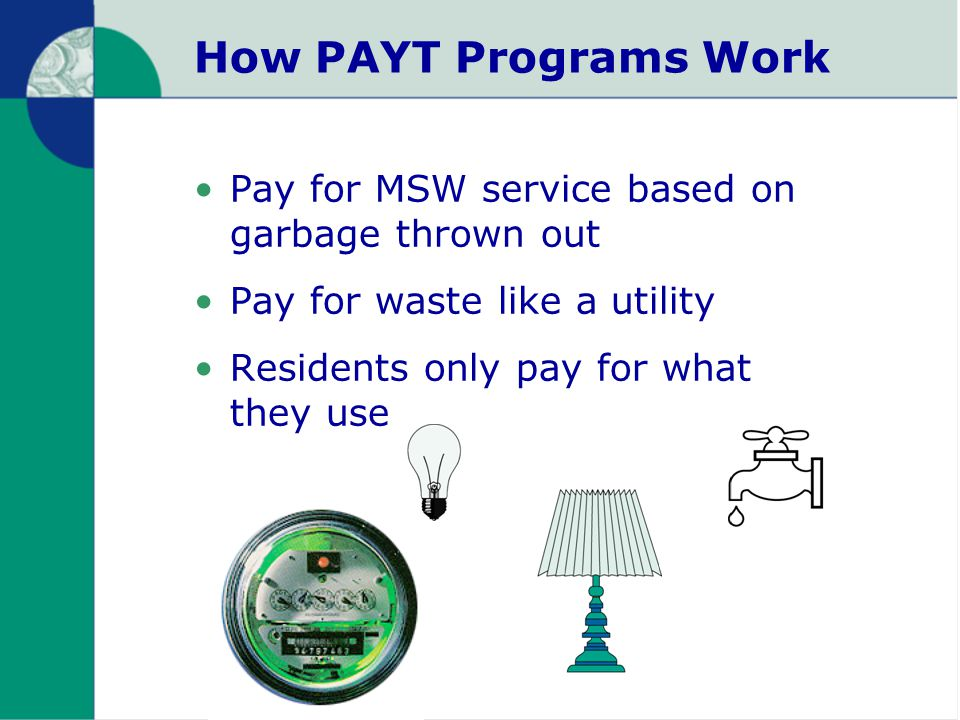 How PAYT Programs Work Pay for MSW service based on garbage thrown out Pay for waste like a utility Residents only pay for what they use