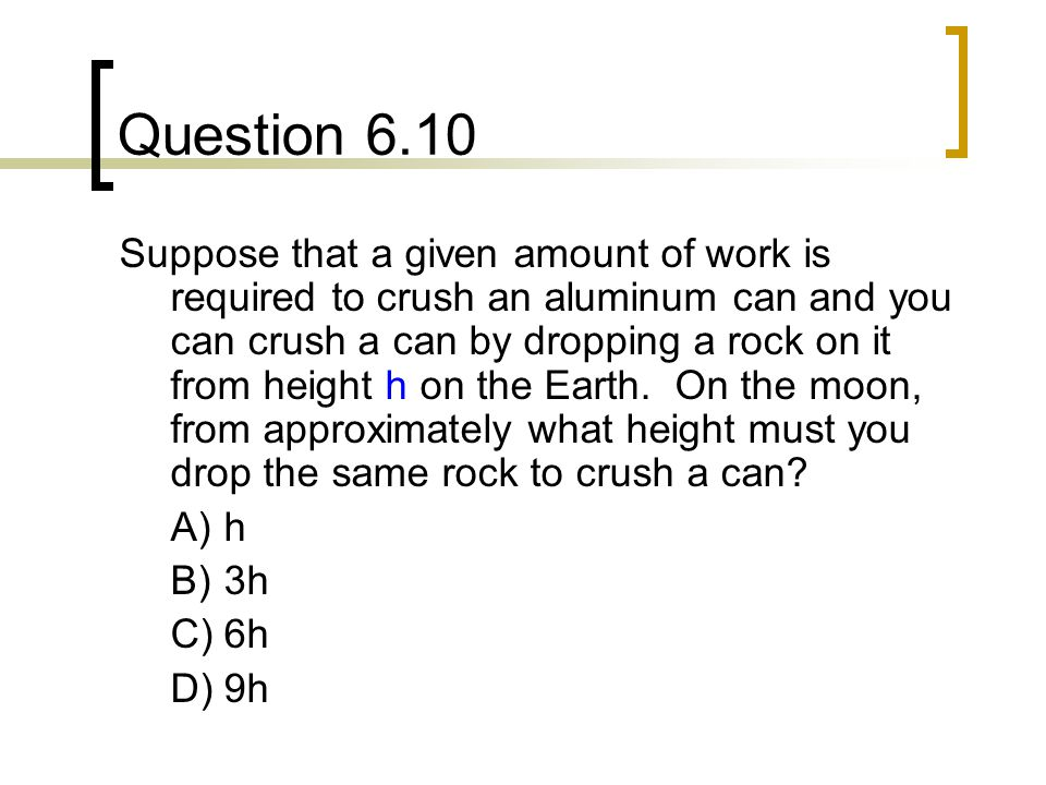 Question 6.10 Suppose that a given amount of work is required to crush an aluminum can and you can crush a can by dropping a rock on it from height h on the Earth.