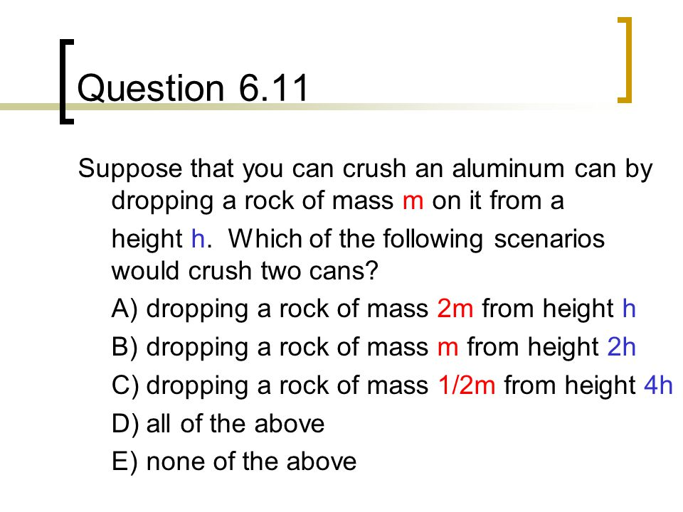 Question 6.11 Suppose that you can crush an aluminum can by dropping a rock of mass m on it from a height h.