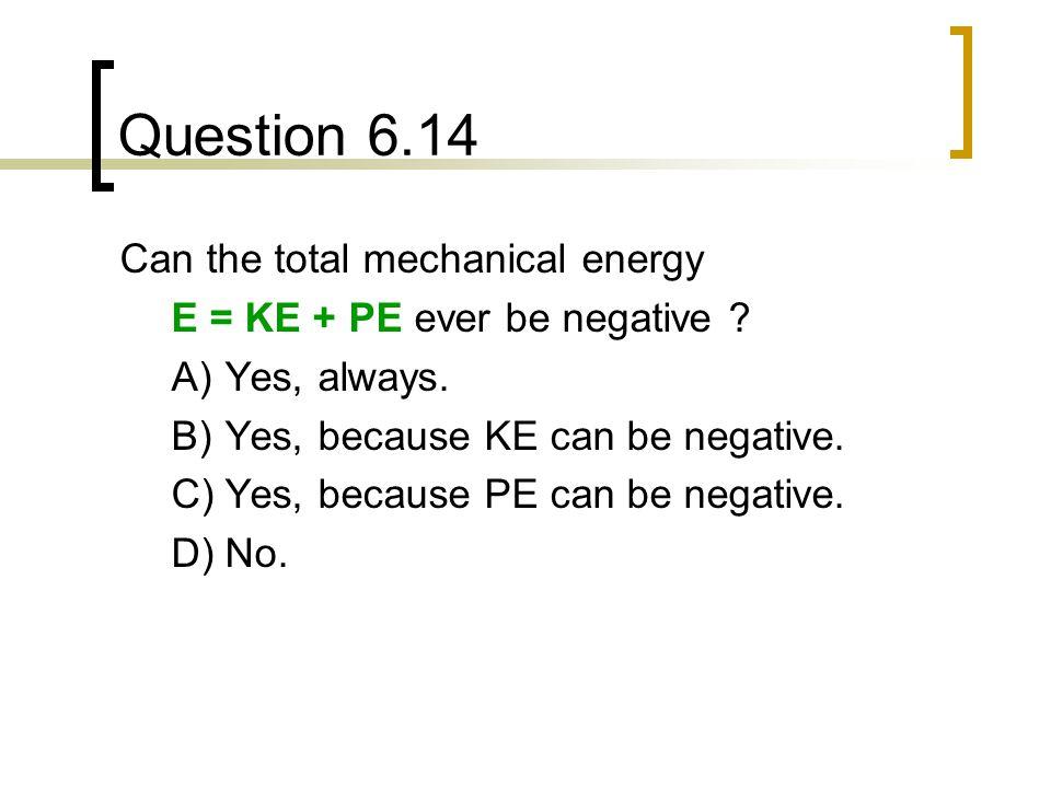 Question 6.14 Can the total mechanical energy E = KE + PE ever be negative .