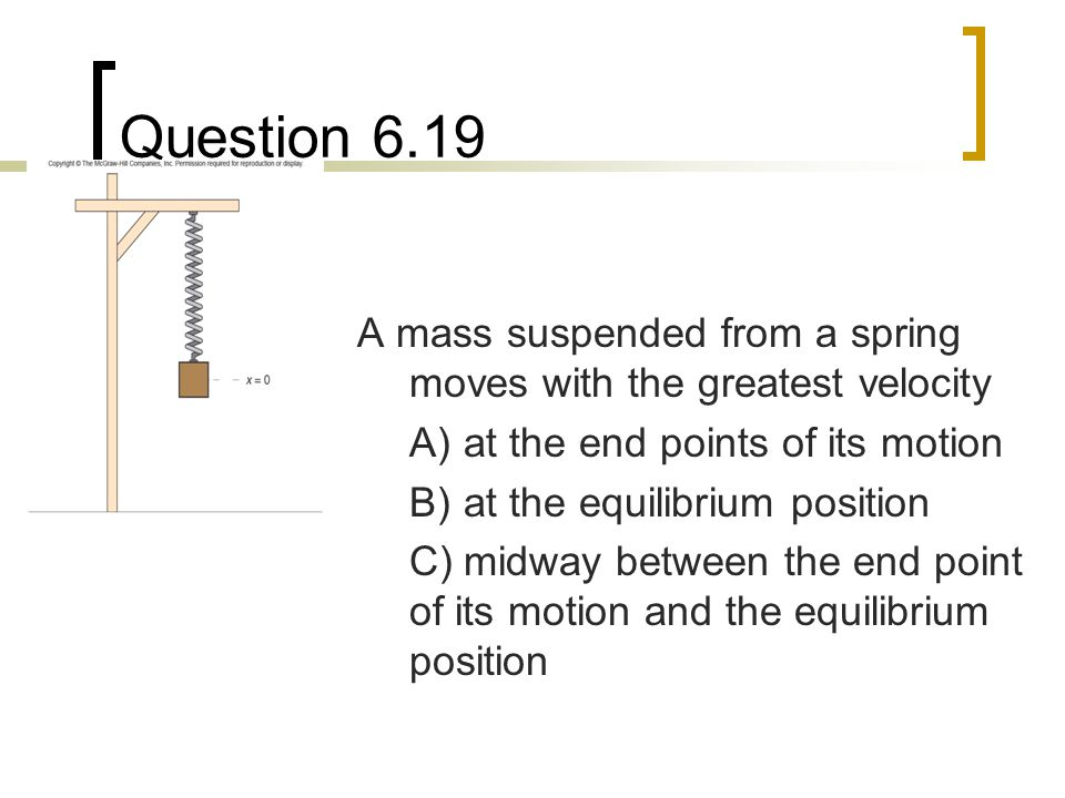 Question 6.19 A mass suspended from a spring moves with the greatest velocity A)at the end points of its motion B)at the equilibrium position C)midway between the end point of its motion and the equilibrium position
