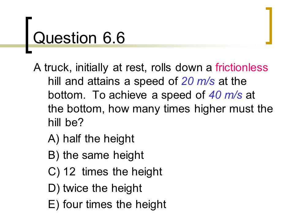 Question 6.6 A truck, initially at rest, rolls down a frictionless hill and attains a speed of 20 m/s at the bottom.