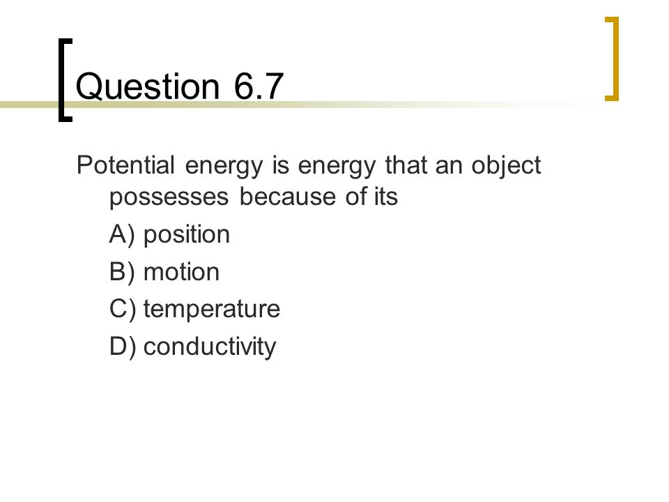 Question 6.7 Potential energy is energy that an object possesses because of its A)position B)motion C)temperature D)conductivity