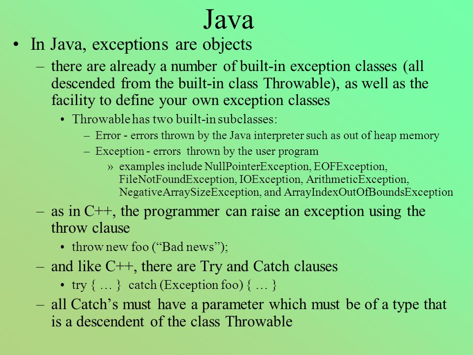 Java In Java, exceptions are objects –there are already a number of built-in exception classes (all descended from the built-in class Throwable), as well as the facility to define your own exception classes Throwable has two built-in subclasses: –Error - errors thrown by the Java interpreter such as out of heap memory –Exception - errors thrown by the user program »examples include NullPointerException, EOFException, FileNotFoundException, IOException, ArithmeticException, NegativeArraySizeException, and ArrayIndexOutOfBoundsException –as in C++, the programmer can raise an exception using the throw clause throw new foo ( Bad news ); –and like C++, there are Try and Catch clauses try { … } catch (Exception foo) { … } –all Catch's must have a parameter which must be of a type that is a descendent of the class Throwable