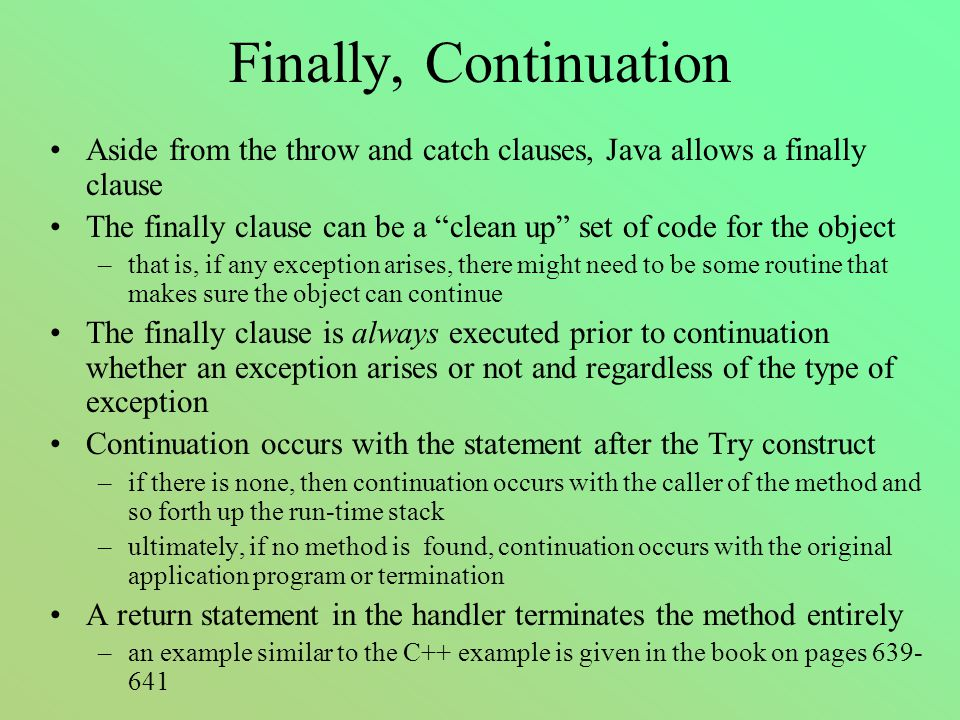 Finally, Continuation Aside from the throw and catch clauses, Java allows a finally clause The finally clause can be a clean up set of code for the object –that is, if any exception arises, there might need to be some routine that makes sure the object can continue The finally clause is always executed prior to continuation whether an exception arises or not and regardless of the type of exception Continuation occurs with the statement after the Try construct –if there is none, then continuation occurs with the caller of the method and so forth up the run-time stack –ultimately, if no method is found, continuation occurs with the original application program or termination A return statement in the handler terminates the method entirely –an example similar to the C++ example is given in the book on pages 639- 641