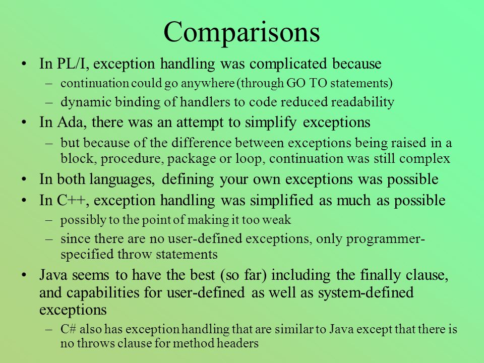 Comparisons In PL/I, exception handling was complicated because –continuation could go anywhere (through GO TO statements) –dynamic binding of handlers to code reduced readability In Ada, there was an attempt to simplify exceptions –but because of the difference between exceptions being raised in a block, procedure, package or loop, continuation was still complex In both languages, defining your own exceptions was possible In C++, exception handling was simplified as much as possible –possibly to the point of making it too weak –since there are no user-defined exceptions, only programmer- specified throw statements Java seems to have the best (so far) including the finally clause, and capabilities for user-defined as well as system-defined exceptions –C# also has exception handling that are similar to Java except that there is no throws clause for method headers