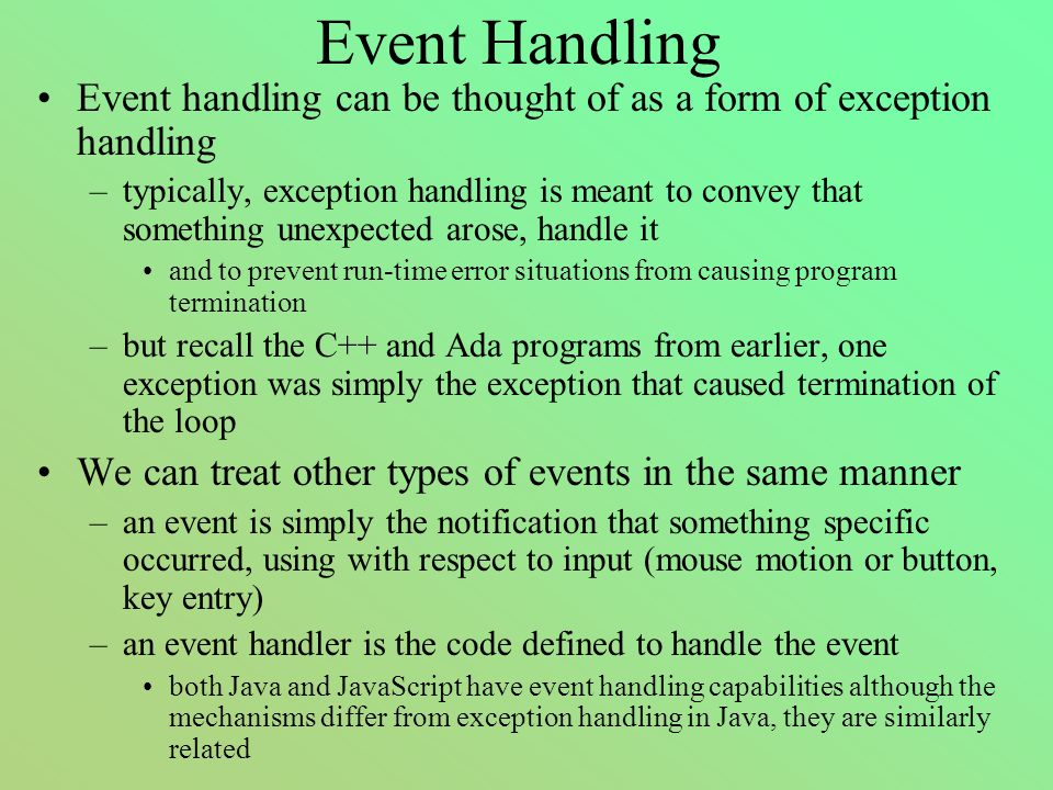 Event Handling Event handling can be thought of as a form of exception handling –typically, exception handling is meant to convey that something unexpected arose, handle it and to prevent run-time error situations from causing program termination –but recall the C++ and Ada programs from earlier, one exception was simply the exception that caused termination of the loop We can treat other types of events in the same manner –an event is simply the notification that something specific occurred, using with respect to input (mouse motion or button, key entry) –an event handler is the code defined to handle the event both Java and JavaScript have event handling capabilities although the mechanisms differ from exception handling in Java, they are similarly related