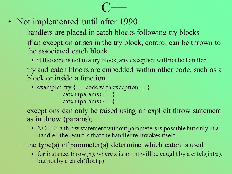 C++ Not implemented until after 1990 –handlers are placed in catch blocks following try blocks –if an exception arises in the try block, control can be thrown to the associated catch block if the code is not in a try block, any exception will not be handled –try and catch blocks are embedded within other code, such as a block or inside a function example: try { … code with exception … } catch (params) {…} catch (params) {…} –exceptions can only be raised using an explicit throw statement as in throw (params); NOTE: a throw statement without parameters is possible but only in a handler, the result is that the handler re-invokes itself –the type(s) of parameter(s) determine which catch is used for instance, throw(x); where x is an int will be caught by a catch(int p); but not by a catch(float p);