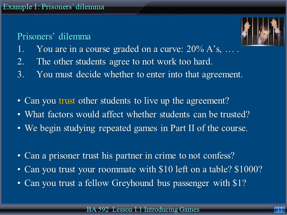 11 BA 592 Lesson I.1 Introducing Games Prisoners' dilemma Example 1: Prisoners' dilemma Prisoners' dilemma 1.You are in a course graded on a curve: 20% A's, ….