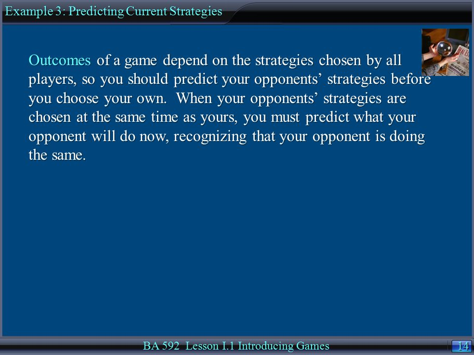 14 BA 592 Lesson I.1 Introducing Games Example 3: Predicting Current Strategies Outcomes of a game depend on the strategies chosen by all players, so