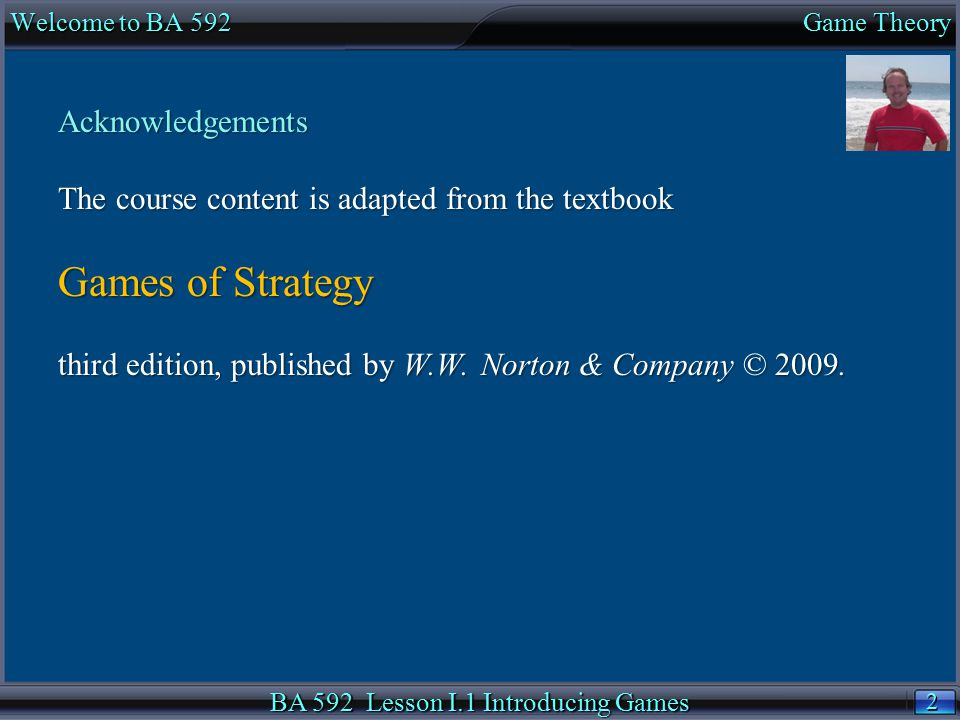 2 2 Acknowledgements The course content is adapted from the textbook Games of Strategy third edition, published by W.W.