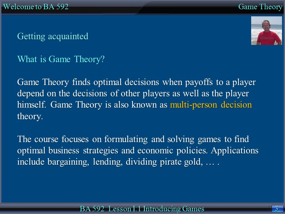 4 4 Welcome to BA 445 Managerial Economics BA 592 Lesson I.1 Introducing Games Getting started Read and bookmark the online course syllabus.