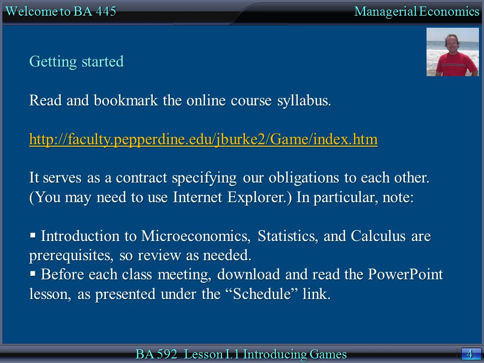 4 4 Welcome to BA 445 Managerial Economics BA 592 Lesson I.1 Introducing Games Getting started Read and bookmark the online course syllabus. http://fa