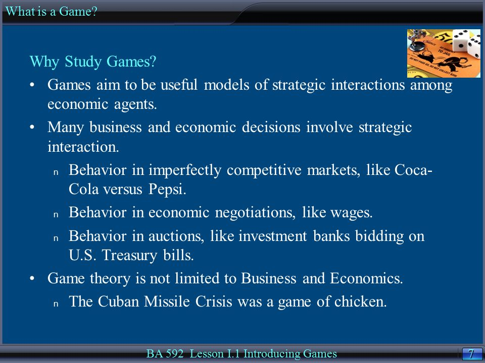 7 7 Why Study Games? Games aim to be useful models of strategic interactions among economic agents. Many business and economic decisions involve strat