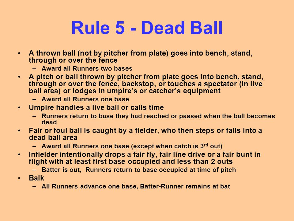 Rule 5 - Dead Ball A thrown ball (not by pitcher from plate) goes into bench, stand, through or over the fence –Award all Runners two bases A pitch or