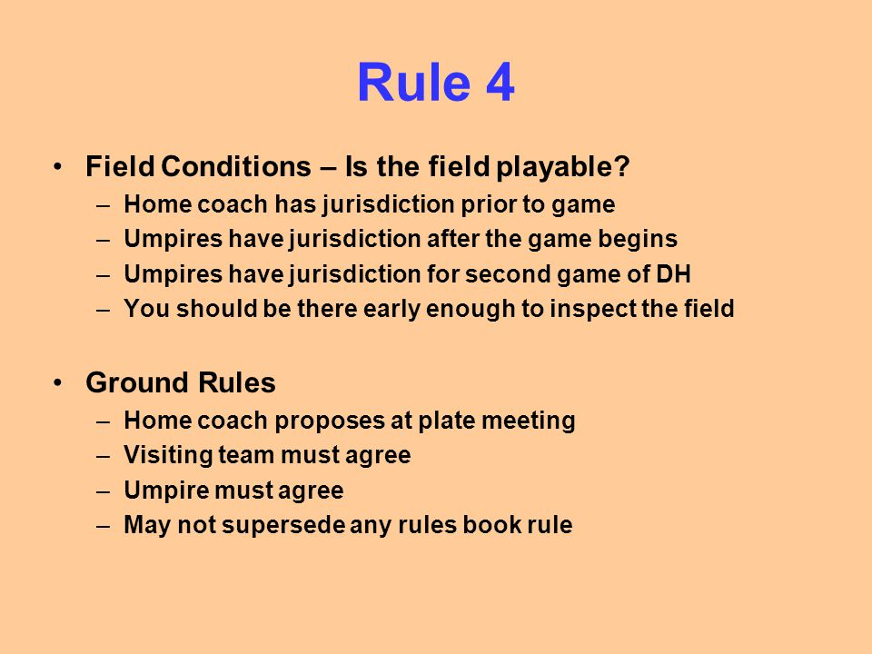 Rule 4 Field Conditions – Is the field playable? –Home coach has jurisdiction prior to game –Umpires have jurisdiction after the game begins –Umpires
