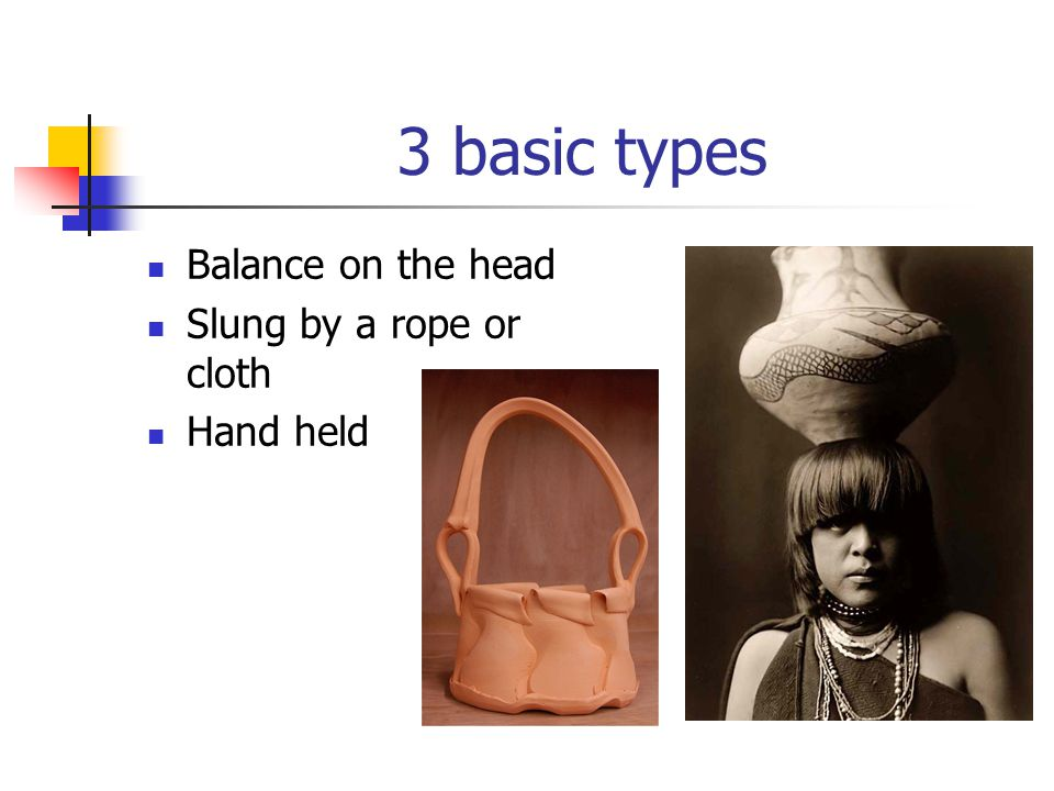 3 basic types Balance on the head Slung by a rope or cloth Hand held