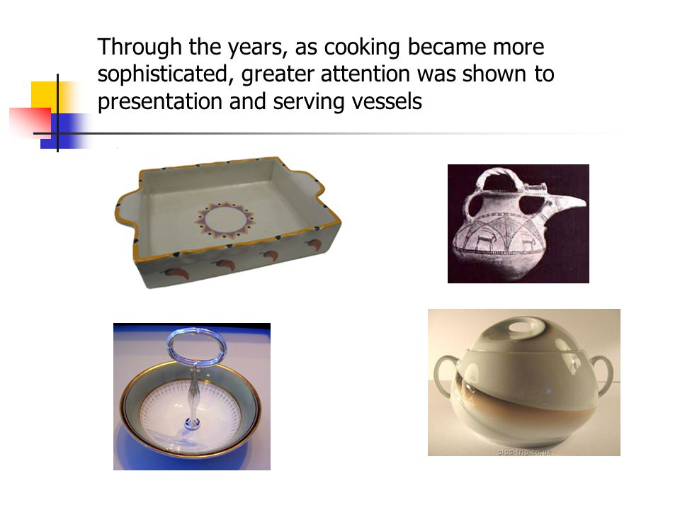 Through the years, as cooking became more sophisticated, greater attention was shown to presentation and serving vessels