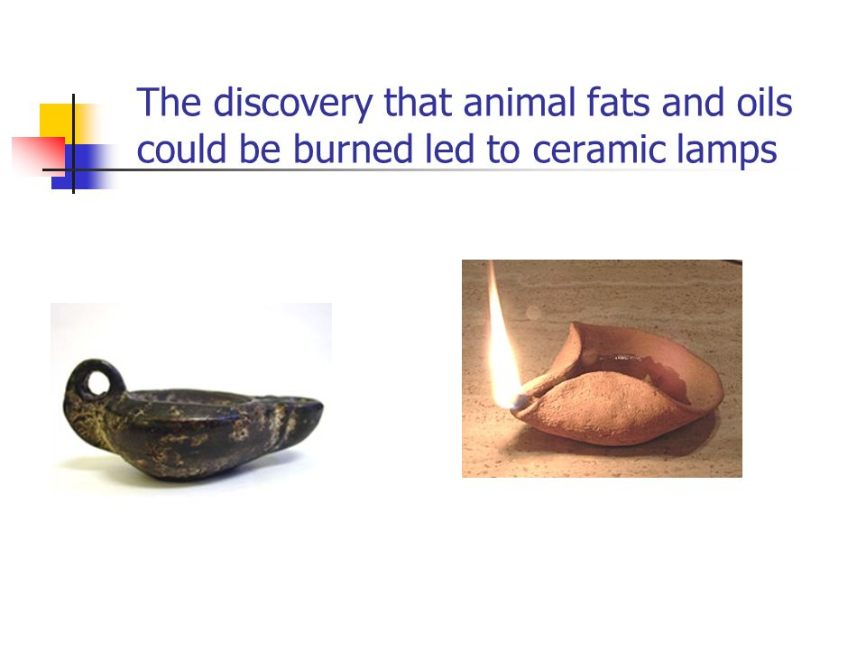 The discovery that animal fats and oils could be burned led to ceramic lamps