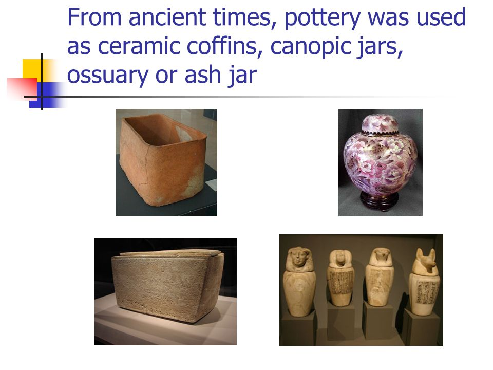 From ancient times, pottery was used as ceramic coffins, canopic jars, ossuary or ash jar