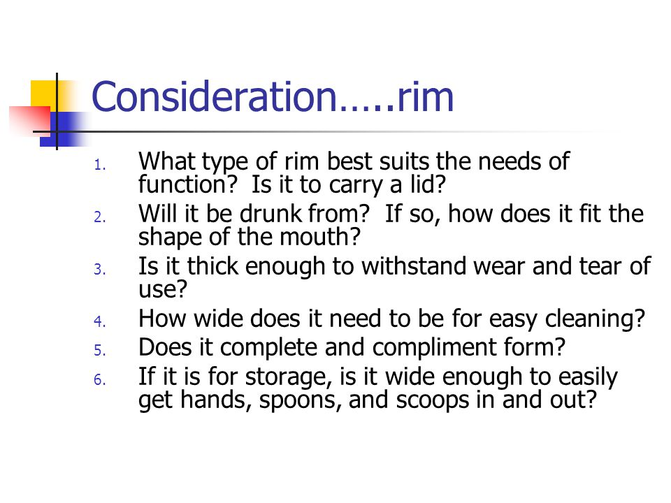 Consideration…..rim 1. What type of rim best suits the needs of function? Is it to carry a lid? 2. Will it be drunk from? If so, how does it fit the s