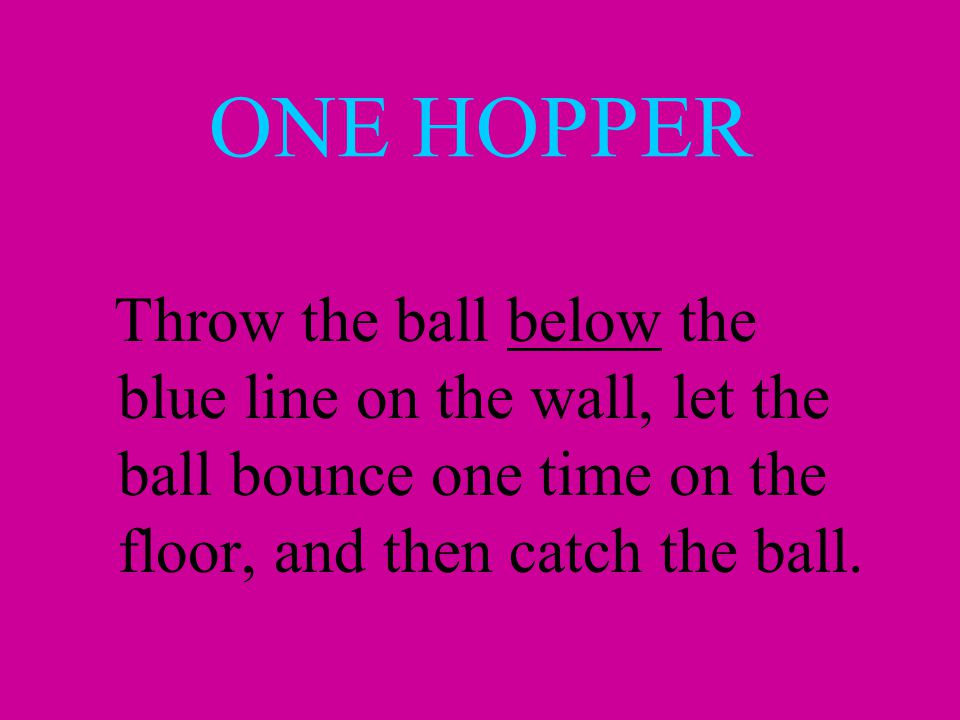 ONE HOPPER Throw the ball below the blue line on the wall, let the ball bounce one time on the floor, and then catch the ball.
