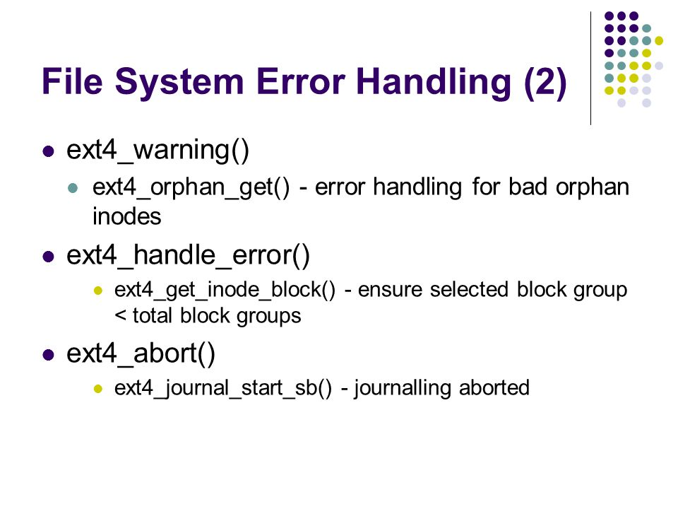 File System Error Handling (2) ext4_warning() ext4_orphan_get() - error handling for bad orphan inodes ext4_handle_error() ext4_get_inode_block() - ensure selected block group < total block groups ext4_abort() ext4_journal_start_sb() - journalling aborted
