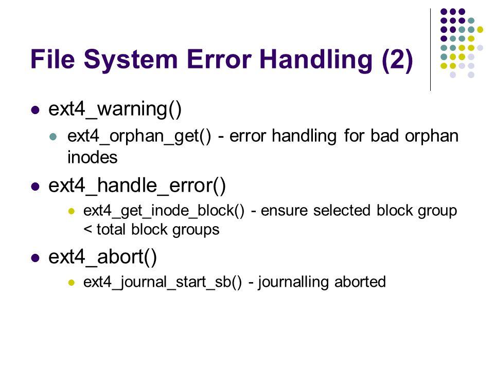 File System Error Handling (2) ext4_warning() ext4_orphan_get() - error handling for bad orphan inodes ext4_handle_error() ext4_get_inode_block() - ensure selected block group < total block groups ext4_abort() ext4_journal_start_sb() - journalling aborted