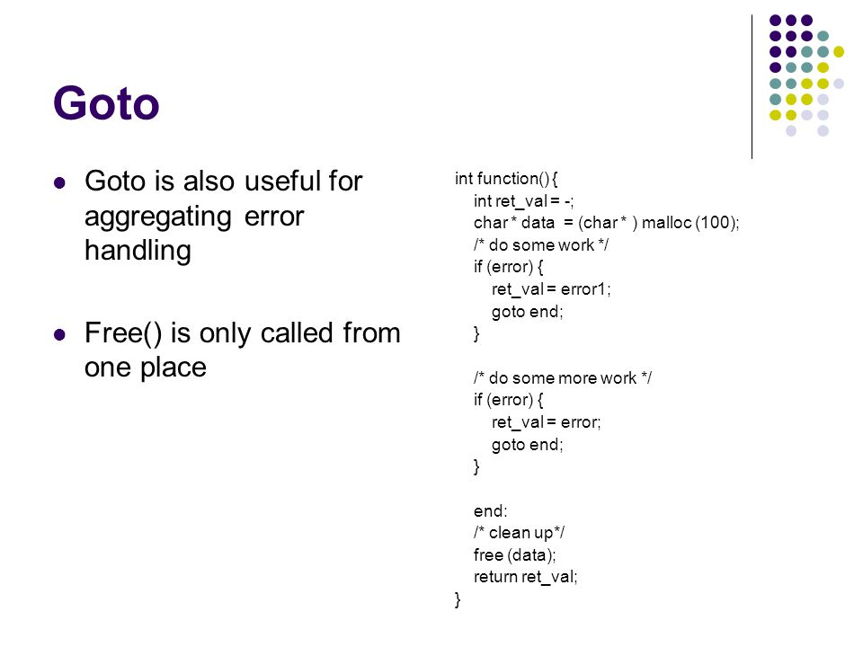 Goto Goto is also useful for aggregating error handling Free() is only called from one place int function() { int ret_val = -; char * data = (char * ) malloc (100); /* do some work */ if (error) { ret_val = error1; goto end; } /* do some more work */ if (error) { ret_val = error; goto end; } end: /* clean up*/ free (data); return ret_val; }