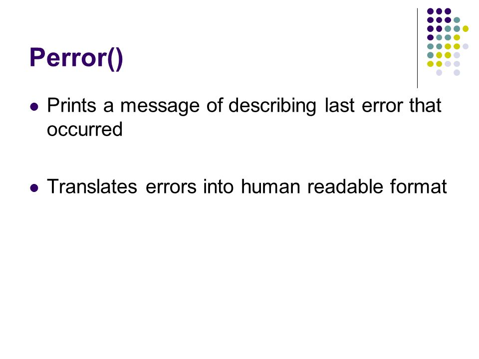 Perror() Prints a message of describing last error that occurred Translates errors into human readable format