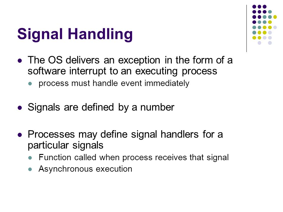 Signal Handling The OS delivers an exception in the form of a software interrupt to an executing process process must handle event immediately Signals