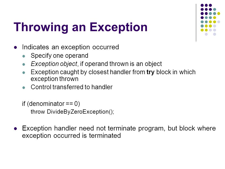 Throwing an Exception Indicates an exception occurred Specify one operand Exception object, if operand thrown is an object Exception caught by closest